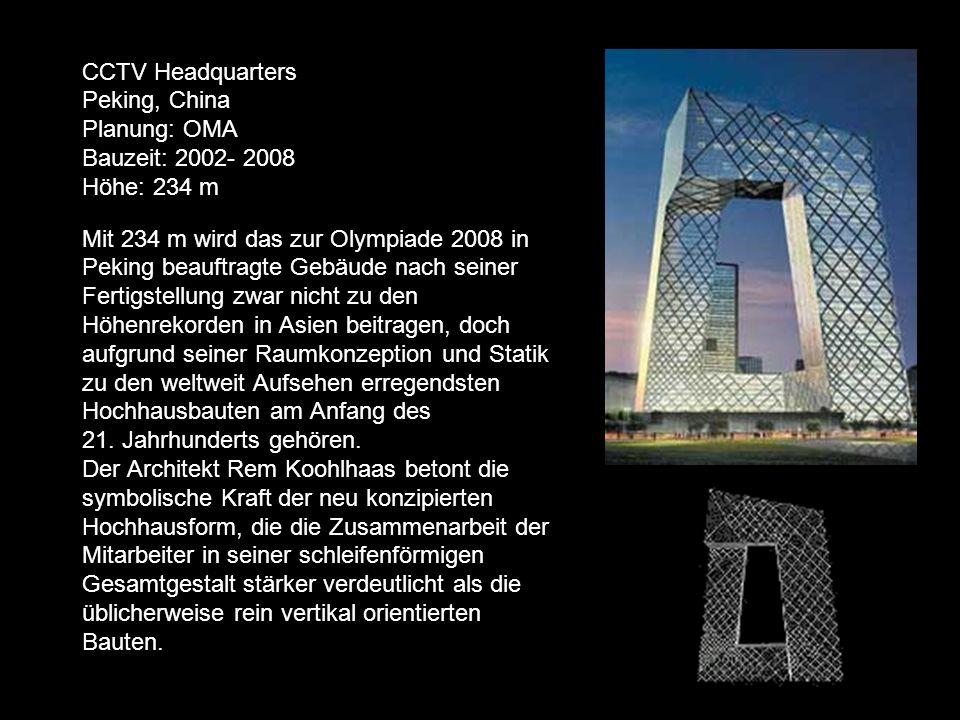 CCTV Headquarters Peking, China Planung: OMA Bauzeit: 2002- 2008 Höhe: 234 m Mit 234 m wird das zur Olympiade 2008 in Peking beauftragte Gebäude nach seiner Fertigstellung zwar nicht zu den Höhenrekorden in Asien beitragen, doch aufgrund seiner Raumkonzeption und Statik zu den weltweit Aufsehen erregendsten Hochhausbauten am Anfang des 21.