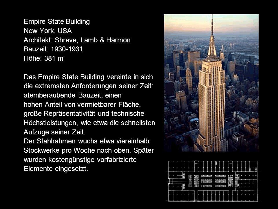 Empire State Building New York, USA Architekt: Shreve, Lamb & Harmon Bauzeit: 1930-1931 Höhe: 381 m Das Empire State Building vereinte in sich die extremsten Anforderungen seiner Zeit: atemberaubende Bauzeit, einen hohen Anteil von vermietbarer Fläche, große Repräsentativität und technische Höchstleistungen, wie etwa die schnellsten Aufzüge seiner Zeit.