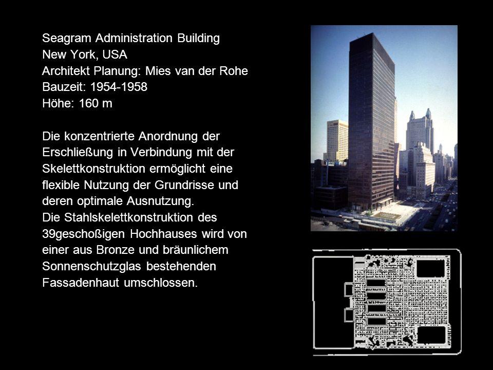 Seagram Administration Building New York, USA Architekt Planung: Mies van der Rohe Bauzeit: 1954-1958 Höhe: 160 m Die konzentrierte Anordnung der Erschließung in Verbindung mit der Skelettkonstruktion ermöglicht eine flexible Nutzung der Grundrisse und deren optimale Ausnutzung.