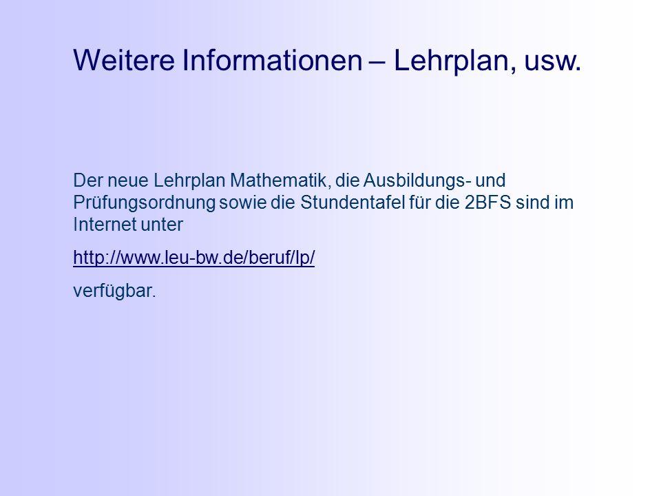 Der neue Lehrplan Mathematik, die Ausbildungs- und Prüfungsordnung sowie die Stundentafel für die 2BFS sind im Internet unter http://www.leu-bw.de/beruf/lp/ verfügbar.