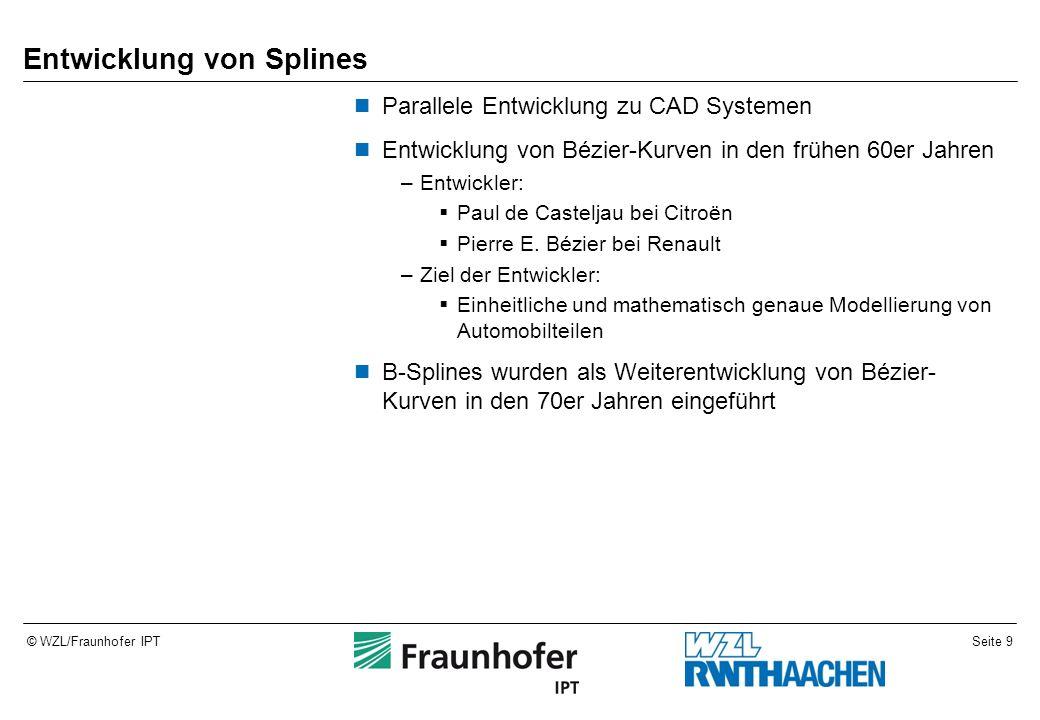Seite 9© WZL/Fraunhofer IPT Entwicklung von Splines Parallele Entwicklung zu CAD Systemen Entwicklung von Bézier-Kurven in den frühen 60er Jahren –Entwickler:  Paul de Casteljau bei Citroën  Pierre E.