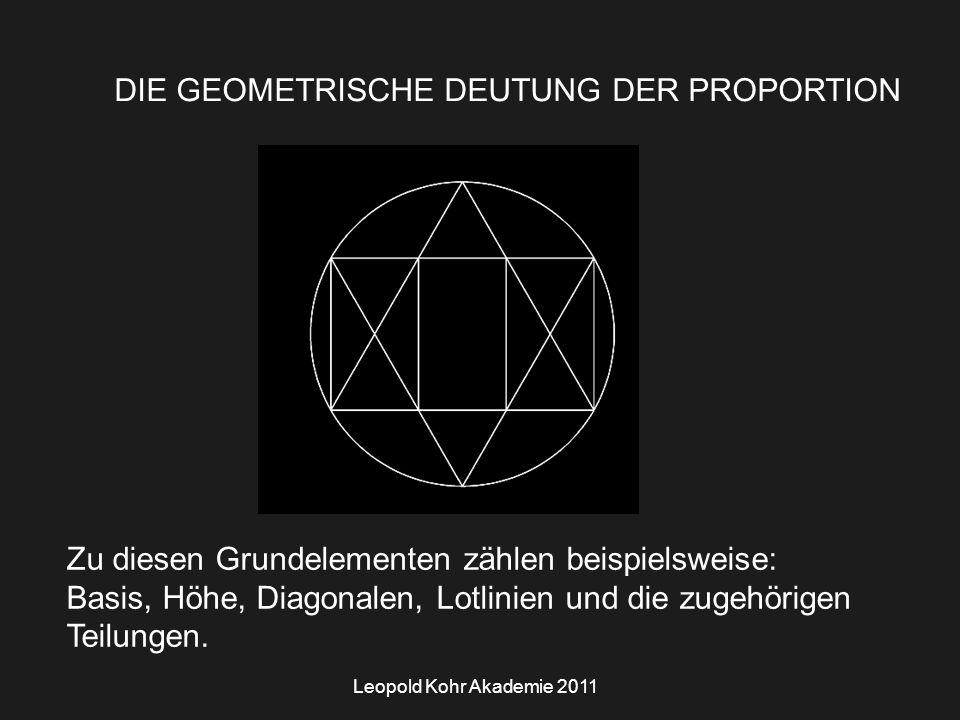 Leopold Kohr Akademie 2011 DIE GEOMETRISCHE DEUTUNG DER PROPORTION Zu diesen Grundelementen zählen beispielsweise: Basis, Höhe, Diagonalen, Lotlinien und die zugehörigen Teilungen.
