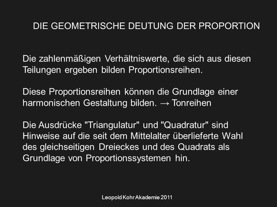 Leopold Kohr Akademie 2011 DIE GEOMETRISCHE DEUTUNG DER PROPORTION Die zahlenmäßigen Verhältniswerte, die sich aus diesen Teilungen ergeben bilden Proportionsreihen.