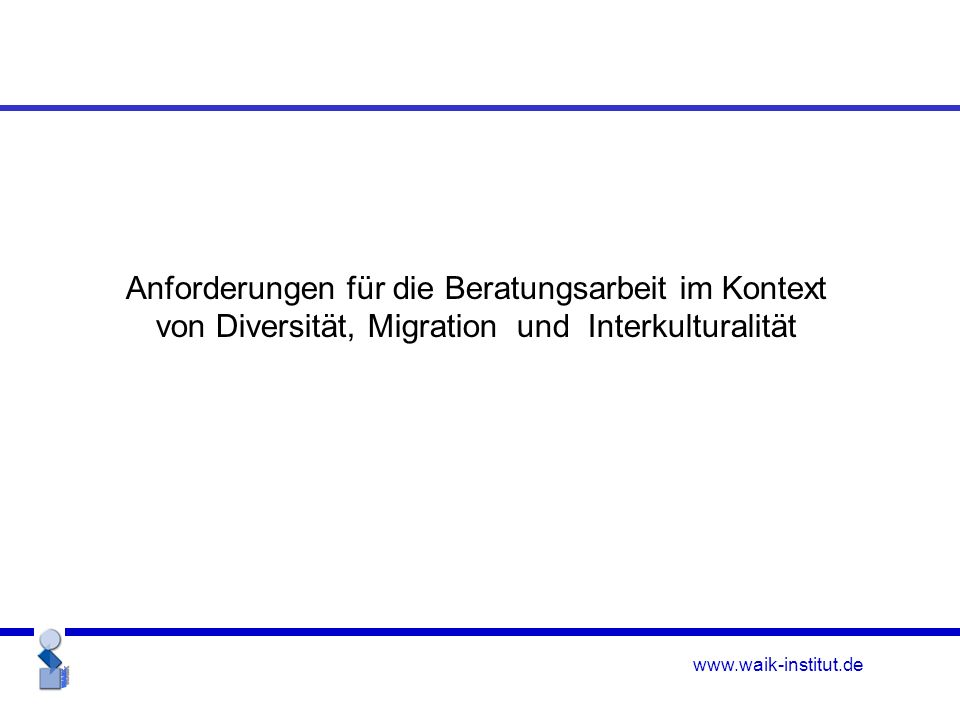 www.waik-institut.de Anforderungen für die Beratungsarbeit im Kontext von Diversität, Migration und Interkulturalität