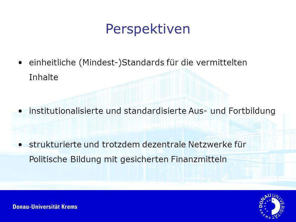 Perspektiven einheitliche (Mindest-)Standards für die vermittelten Inhalte institutionalisierte und standardisierte Aus- und Fortbildung strukturierte und trotzdem dezentrale Netzwerke für Politische Bildung mit gesicherten Finanzmitteln