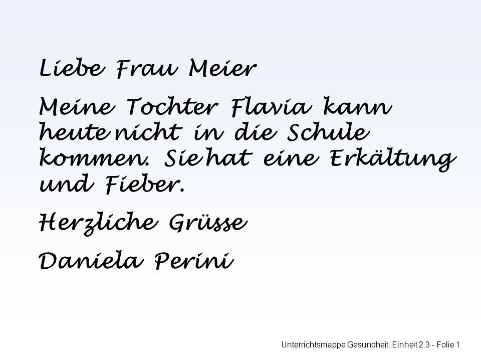 Unterrichtsmappe Gesundheit: Einheit 2.3 - Folie 1 Liebe Frau Meier Meine Tochter Flavia kann heute nicht in die Schule kommen.