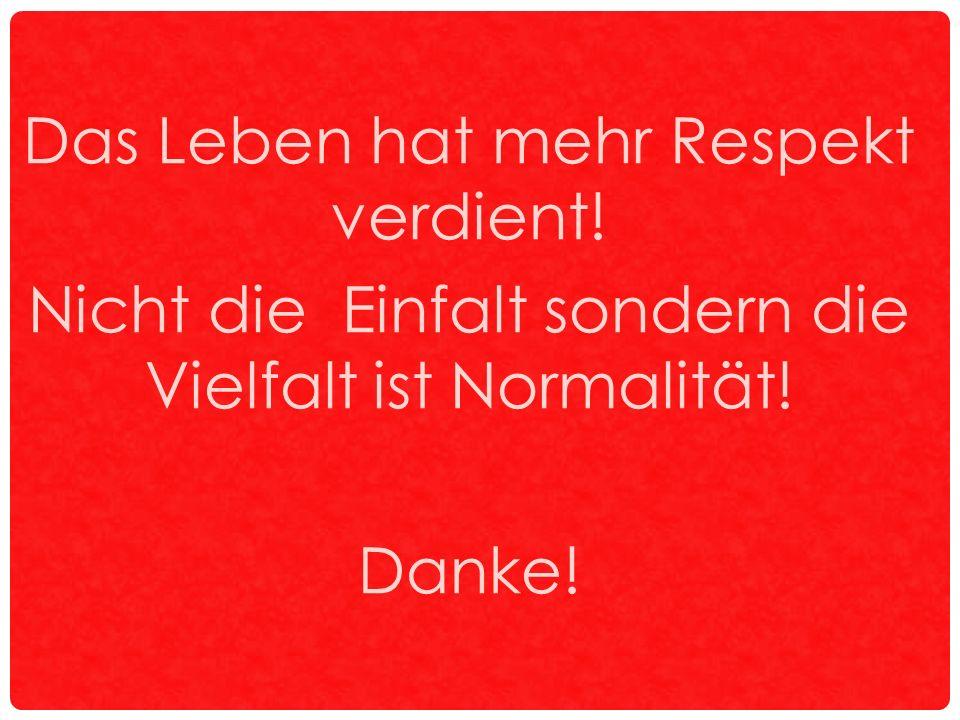 Das Leben hat mehr Respekt verdient! Nicht die Einfalt sondern die Vielfalt ist Normalität! Danke!
