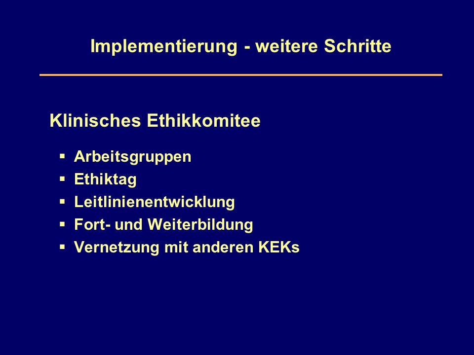 Implementierung - weitere Schritte Klinisches Ethikkomitee  Arbeitsgruppen  Ethiktag  Leitlinienentwicklung  Fort- und Weiterbildung  Vernetzung mit anderen KEKs