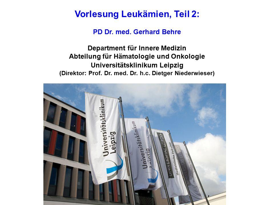 Vorlesung Leukämien, Teil 2: PD Dr. med. Gerhard Behre Department für Innere Medizin Abteilung für Hämatologie und Onkologie Universitätsklinikum Leip