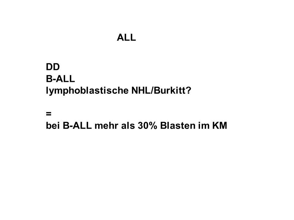 ALL DD B-ALL lymphoblastische NHL/Burkitt = bei B-ALL mehr als 30% Blasten im KM