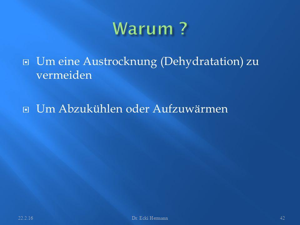  Um eine Austrocknung (Dehydratation) zu vermeiden  Um Abzukühlen oder Aufzuwärmen 22.2.16Dr. Ecki Hermann42