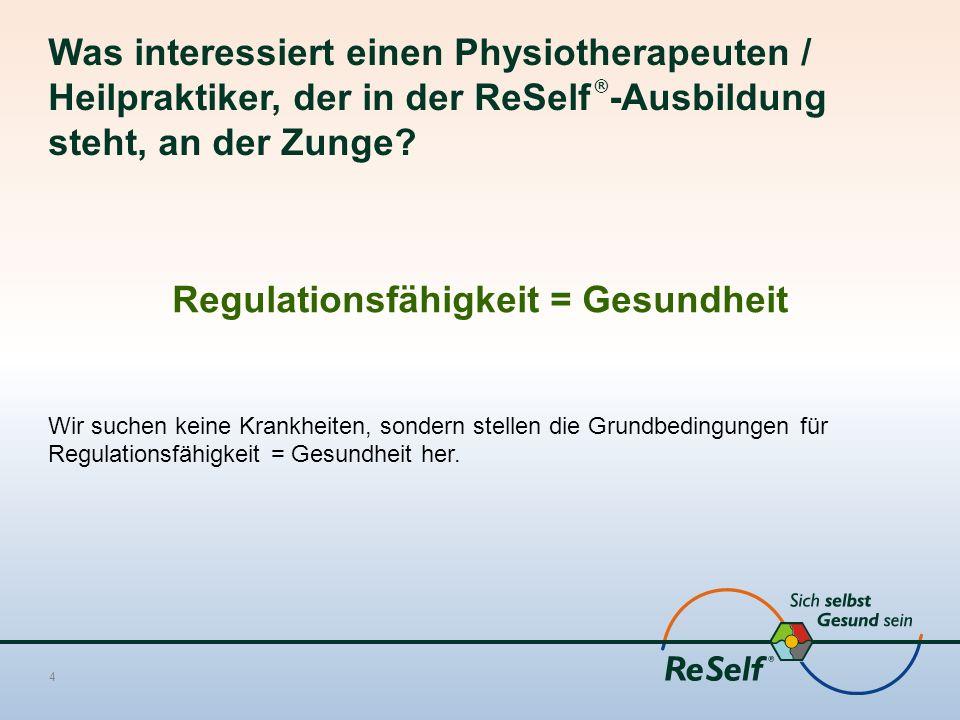 Was interessiert einen Physiotherapeuten / Heilpraktiker, der in der ReSelf ® -Ausbildung steht, an der Zunge? Regulationsfähigkeit = Gesundheit Wir s
