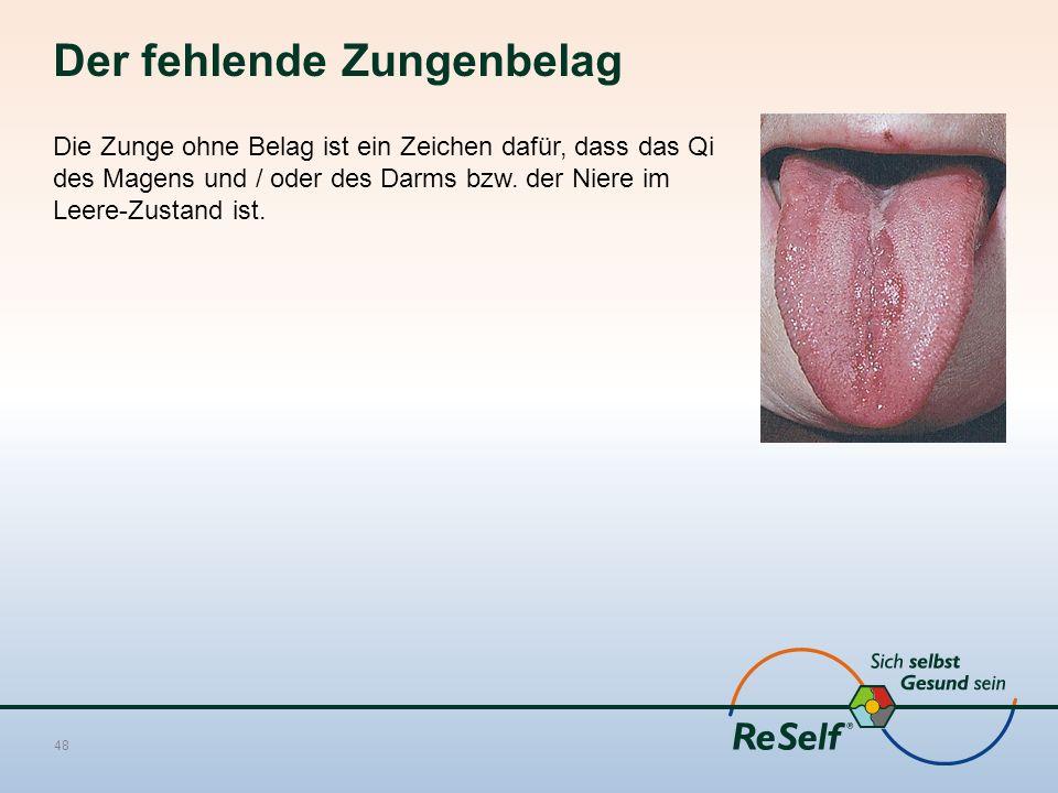 Der fehlende Zungenbelag Die Zunge ohne Belag ist ein Zeichen dafür, dass das Qi des Magens und / oder des Darms bzw. der Niere im Leere-Zustand ist.