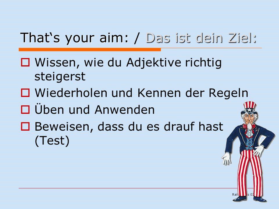 Ralf Kuchs 03/06 That's your aim:Das ist dein Ziel: That's your aim: / Das ist dein Ziel:  Wissen, wie du Adjektive richtig steigerst  Wiederholen und Kennen der Regeln  Üben und Anwenden  Beweisen, dass du es drauf hast (Test)