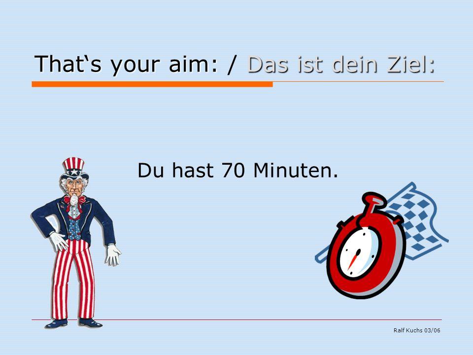 Ralf Kuchs 03/06 That's your aim:Das ist dein Ziel: That's your aim: / Das ist dein Ziel: Du hast 70 Minuten.