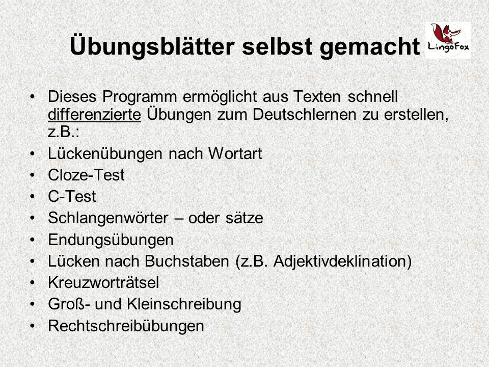 Übungsblätter selbst gemacht Dieses Programm ermöglicht aus Texten schnell differenzierte Übungen zum Deutschlernen zu erstellen, z.B.: Lückenübungen nach Wortart Cloze-Test C-Test Schlangenwörter – oder sätze Endungsübungen Lücken nach Buchstaben (z.B.