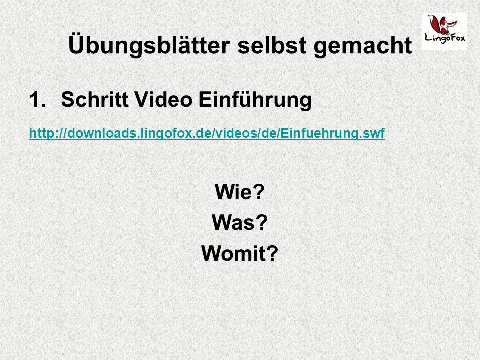 Übungsblätter selbst gemacht 1.Schritt Video Einführung http://downloads.lingofox.de/videos/de/Einfuehrung.swf Wie.