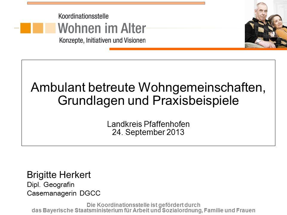 Die Koordinationsstelle ist gefördert durch das Bayerische Staatsministerium für Arbeit und Sozialordnung, Familie und Frauen Ambulant betreute Wohngemeinschaften, Grundlagen und Praxisbeispiele Landkreis Pfaffenhofen 24.