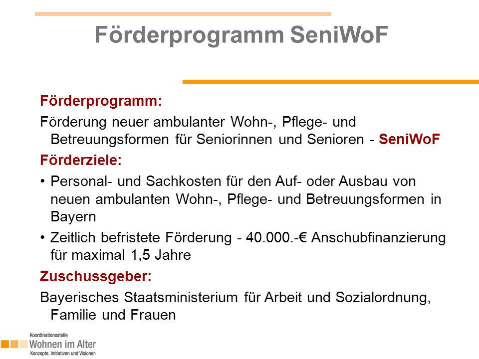 Förderprogramm: Förderung neuer ambulanter Wohn-, Pflege- und Betreuungsformen für Seniorinnen und Senioren - SeniWoF Förderziele: Personal- und Sachkosten für den Auf- oder Ausbau von neuen ambulanten Wohn-, Pflege- und Betreuungsformen in Bayern Zeitlich befristete Förderung - 40.000.-€ Anschubfinanzierung für maximal 1,5 Jahre Zuschussgeber: Bayerisches Staatsministerium für Arbeit und Sozialordnung, Familie und Frauen Förderprogramm SeniWoF