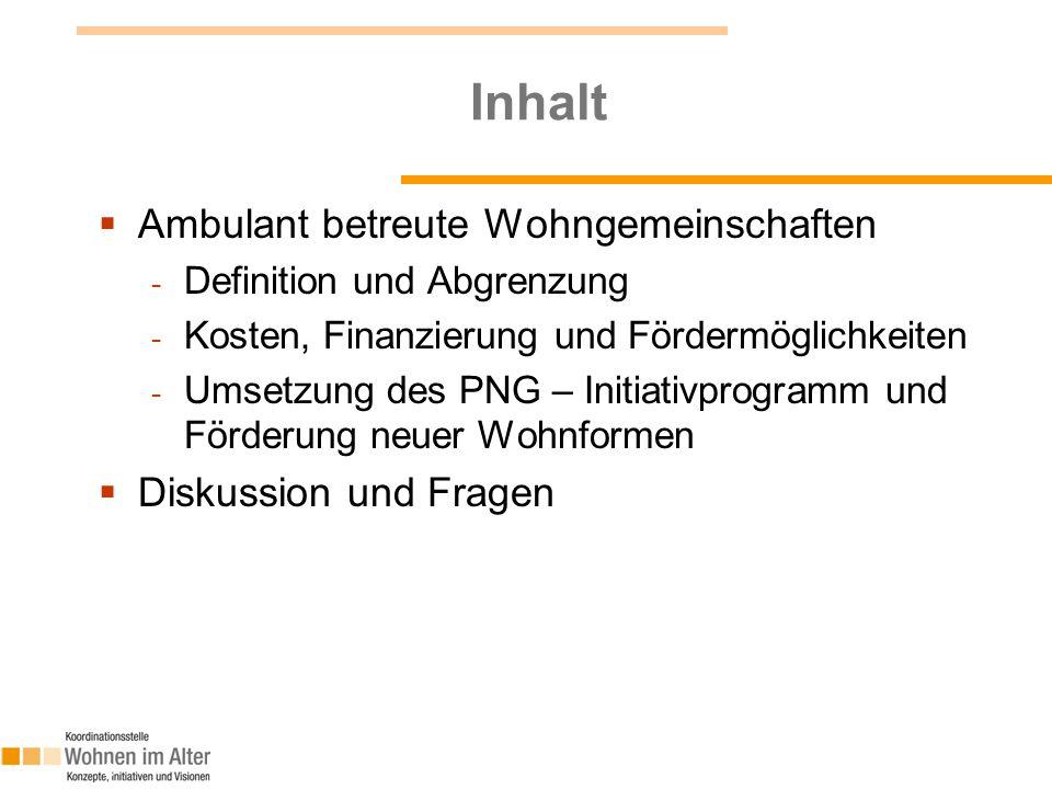 Inhalt  Ambulant betreute Wohngemeinschaften - Definition und Abgrenzung - Kosten, Finanzierung und Fördermöglichkeiten - Umsetzung des PNG – Initiat