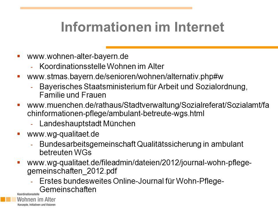 Informationen im Internet  www.wohnen-alter-bayern.de - Koordinationsstelle Wohnen im Alter  www.stmas.bayern.de/senioren/wohnen/alternativ.php#w - Bayerisches Staatsministerium für Arbeit und Sozialordnung, Familie und Frauen  www.muenchen.de/rathaus/Stadtverwaltung/Sozialreferat/Sozialamt/fa chinformationen-pflege/ambulant-betreute-wgs.html - Landeshauptstadt München  www.wg-qualitaet.de - Bundesarbeitsgemeinschaft Qualitätssicherung in ambulant betreuten WGs  www.wg-qualitaet.de/fileadmin/dateien/2012/journal-wohn-pflege- gemeinschaften_2012.pdf - Erstes bundesweites Online-Journal für Wohn-Pflege- Gemeinschaften