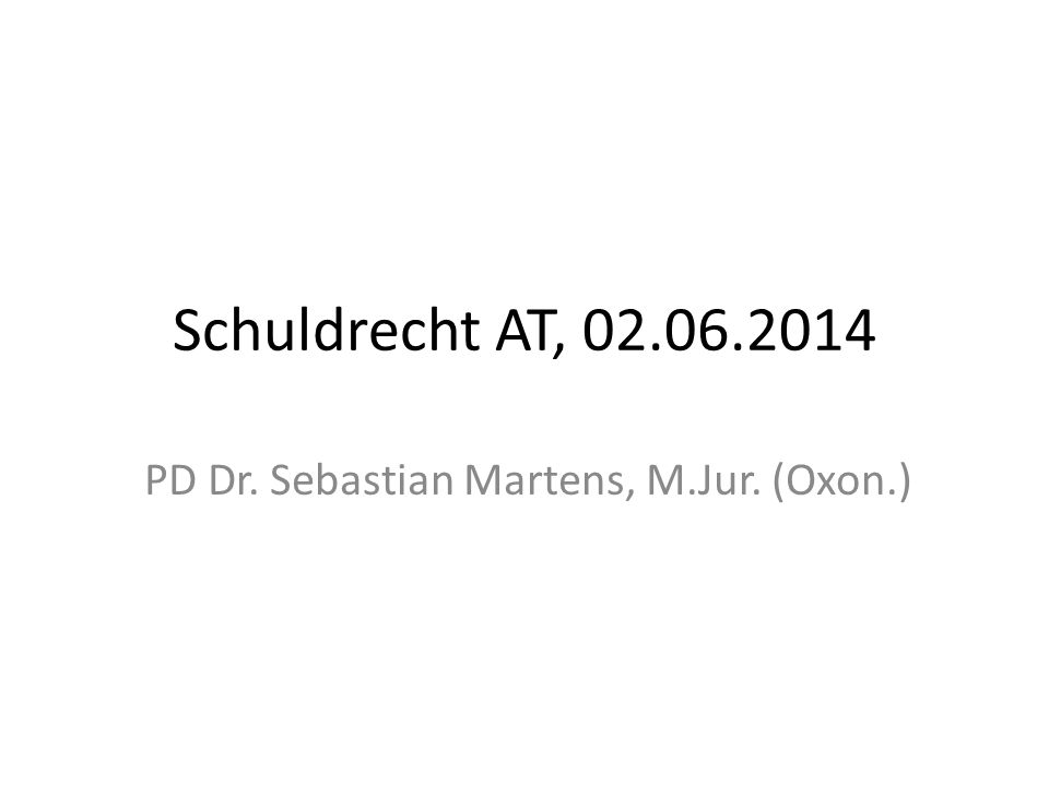 Schuldrecht AT, 02.06.2014 PD Dr. Sebastian Martens, M.Jur. (Oxon.)