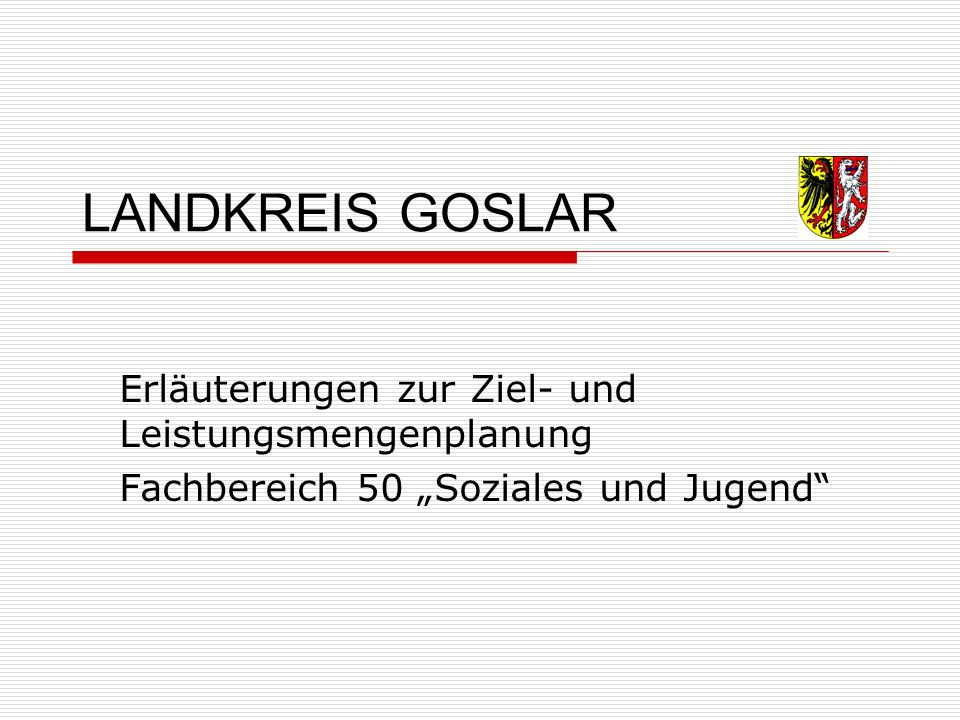 """LANDKREIS GOSLAR Erläuterungen zur Ziel- und Leistungsmengenplanung Fachbereich 50 """"Soziales und Jugend"""