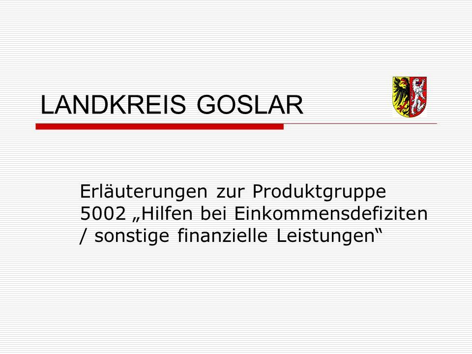 """LANDKREIS GOSLAR Erläuterungen zur Produktgruppe 5002 """"Hilfen bei Einkommensdefiziten / sonstige finanzielle Leistungen"""