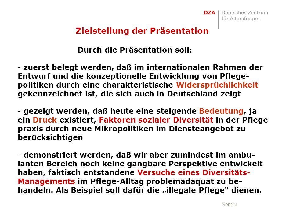 Seite 2 Zielstellung der Präsentation Durch die Präsentation soll: - zuerst belegt werden, daß im internationalen Rahmen der Entwurf und die konzeptionelle Entwicklung von Pflege- politiken durch eine charakteristische Widersprüchlichkeit gekennzeichnet ist, die sich auch in Deutschland zeigt - gezeigt werden, daß heute eine steigende Bedeutung, ja ein Druck existiert, Faktoren sozialer Diversität in der Pflege praxis durch neue Mikropolitiken im Diensteangebot zu berücksichtigen - demonstriert werden, daß wir aber zumindest im ambu- lanten Bereich noch keine gangbare Perspektive entwickelt haben, faktisch entstandene Versuche eines Diversitäts- Managements im Pflege-Alltag problemadäquat zu be- handeln.