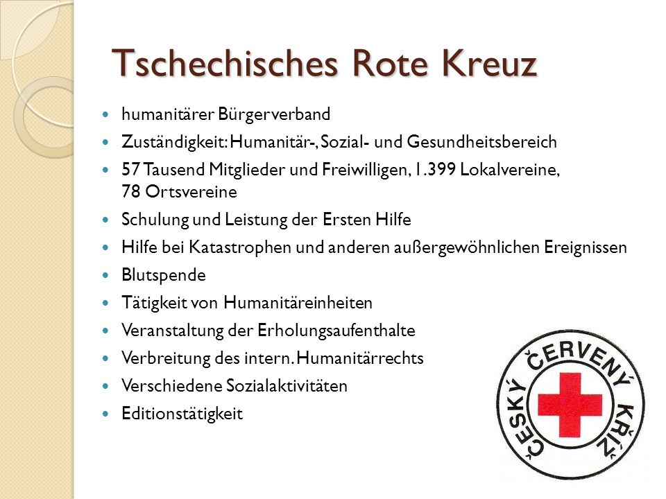 Tschechisches Rote Kreuz humanitärer Bürgerverband Zuständigkeit: Humanitär-, Sozial- und Gesundheitsbereich 57 Tausend Mitglieder und Freiwilligen, 1.399 Lokalvereine, 78 Ortsvereine Schulung und Leistung der Ersten Hilfe Hilfe bei Katastrophen und anderen außergewöhnlichen Ereignissen Blutspende Tätigkeit von Humanitäreinheiten Veranstaltung der Erholungsaufenthalte Verbreitung des intern.