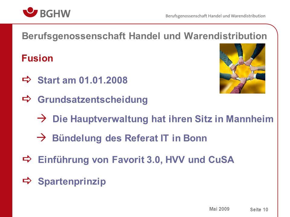 Mai 2009 Seite 10 Berufsgenossenschaft Handel und Warendistribution Fusion  Start am 01.01.2008  Grundsatzentscheidung  Einführung von Favorit 3.0, HVV und CuSA  Spartenprinzip  Bündelung des Referat IT in Bonn  Die Hauptverwaltung hat ihren Sitz in Mannheim