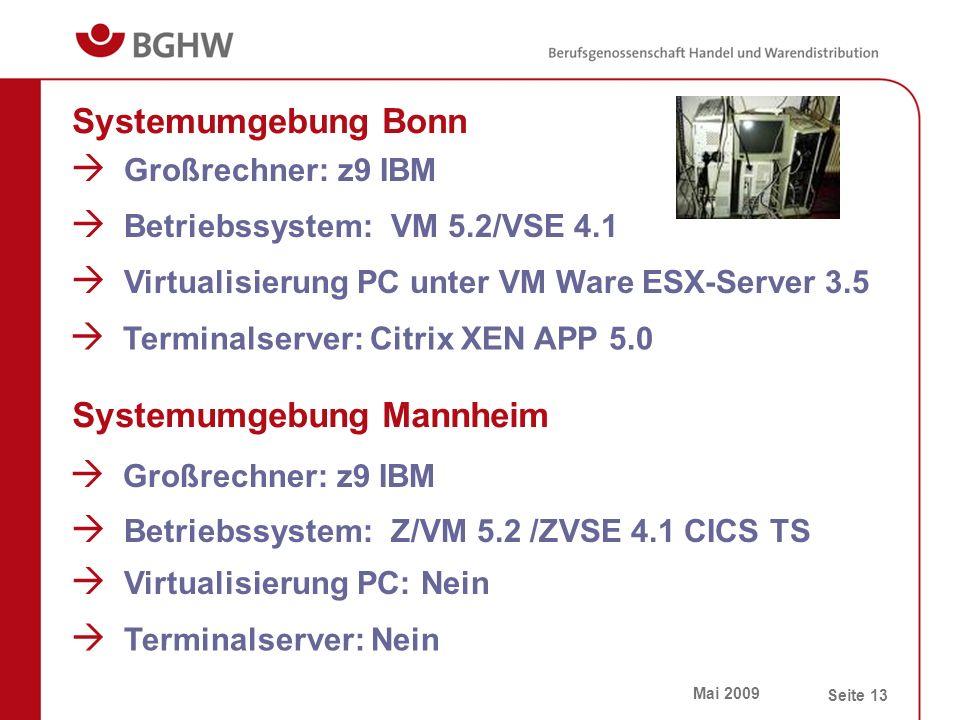Mai 2009 Seite 13 Systemumgebung Bonn  Großrechner: z9 IBM  Betriebssystem: VM 5.2/VSE 4.1  Virtualisierung PC unter VM Ware ESX-Server 3.5  Terminalserver: Citrix XEN APP 5.0 Systemumgebung Mannheim  Großrechner: z9 IBM  Betriebssystem: Z/VM 5.2 /ZVSE 4.1 CICS TS  Virtualisierung PC: Nein  Terminalserver: Nein