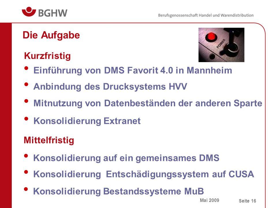 Mai 2009 Seite 16 Die Aufgabe Einführung von DMS Favorit 4.0 in Mannheim Anbindung des Drucksystems HVV Mitnutzung von Datenbeständen der anderen Sparte Konsolidierung Extranet Kurzfristig Mittelfristig Konsolidierung auf ein gemeinsames DMS Konsolidierung Entschädigungssystem auf CUSA Konsolidierung Bestandssysteme MuB