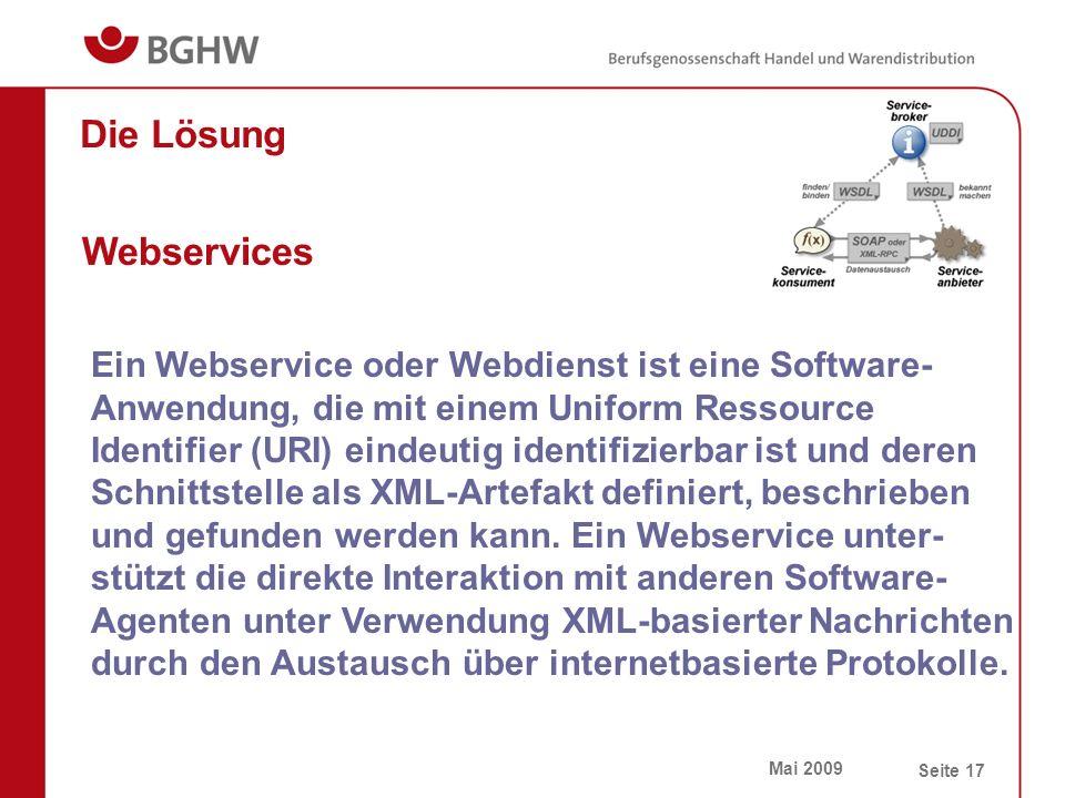 Mai 2009 Seite 17 Die Lösung Webservices Ein Webservice oder Webdienst ist eine Software- Anwendung, die mit einem Uniform Ressource Identifier (URI) eindeutig identifizierbar ist und deren Schnittstelle als XML-Artefakt definiert, beschrieben und gefunden werden kann.