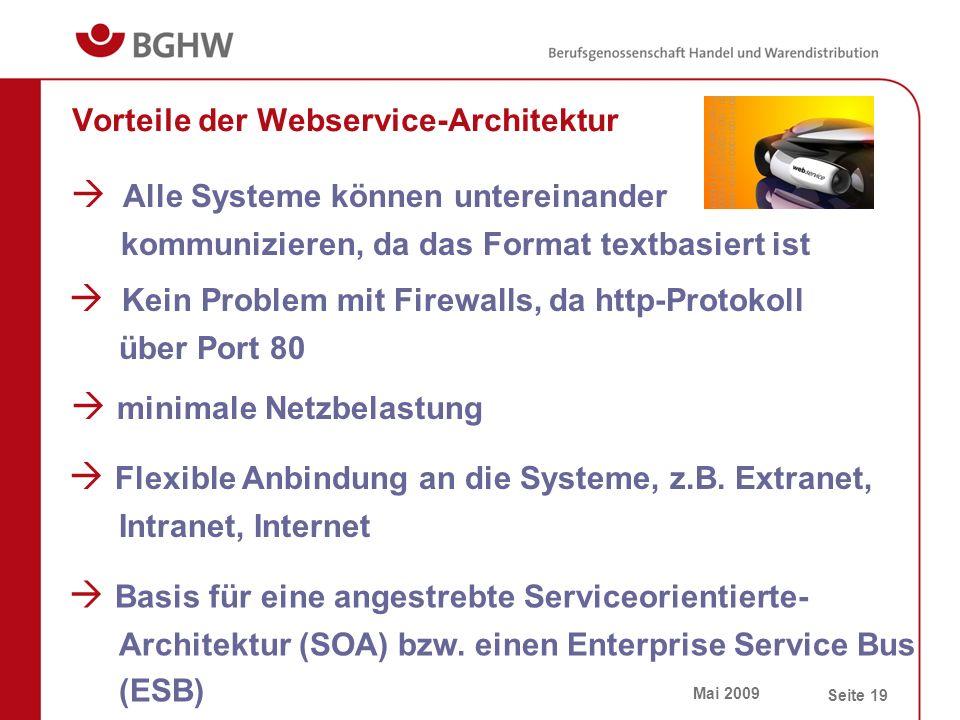 Mai 2009 Seite 19 Vorteile der Webservice-Architektur  Alle Systeme können untereinander kommunizieren, da das Format textbasiert ist  minimale Netzbelastung  Kein Problem mit Firewalls, da http-Protokoll über Port 80  Flexible Anbindung an die Systeme, z.B.