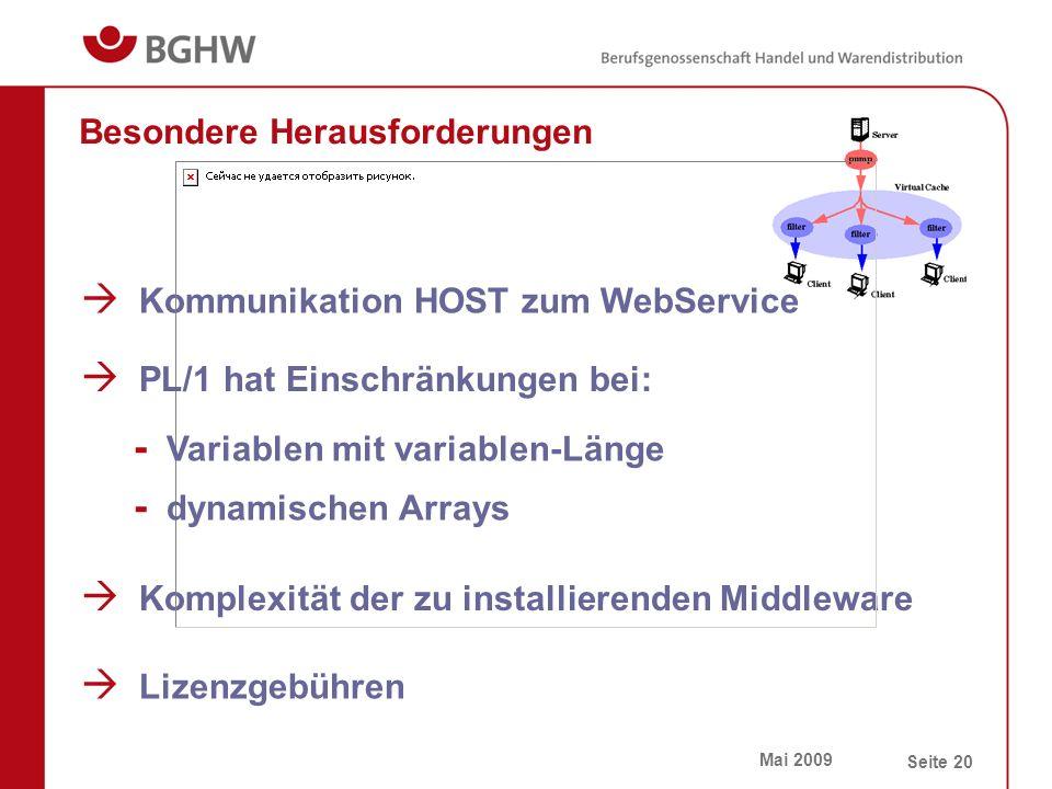 Mai 2009 Seite 20 Besondere Herausforderungen  Kommunikation HOST zum WebService  Komplexität der zu installierenden Middleware  Lizenzgebühren  PL/1 hat Einschränkungen bei: - Variablen mit variablen-Länge - dynamischen Arrays