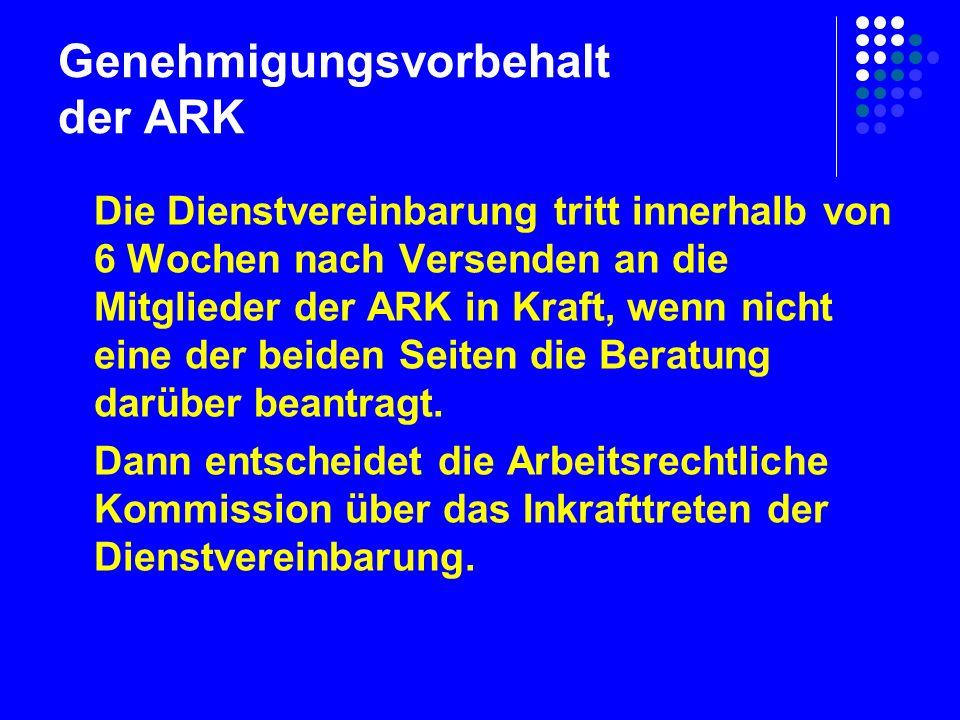 Genehmigungsvorbehalt der ARK Die Dienstvereinbarung tritt innerhalb von 6 Wochen nach Versenden an die Mitglieder der ARK in Kraft, wenn nicht eine der beiden Seiten die Beratung darüber beantragt.