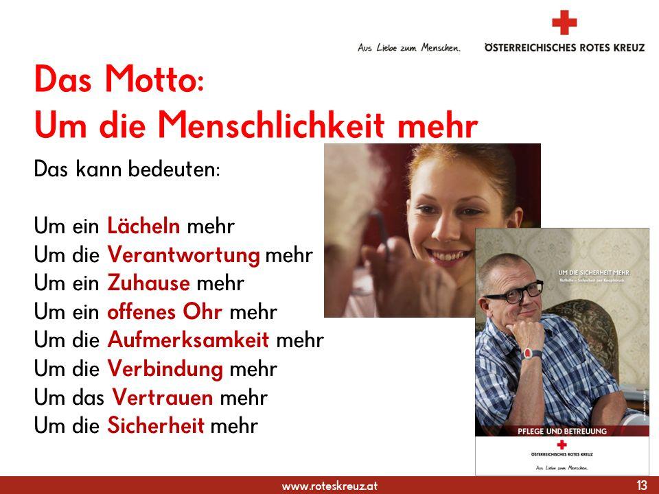 www.roteskreuz.at Das Motto: Um die Menschlichkeit mehr Das kann bedeuten: Um ein Lächeln mehr Um die Verantwortung mehr Um ein Zuhause mehr Um ein offenes Ohr mehr Um die Aufmerksamkeit mehr Um die Verbindung mehr Um das Vertrauen mehr Um die Sicherheit mehr 13 Gesundheits- und Soziale Dienste