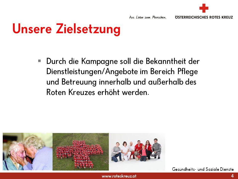 www.roteskreuz.at Unsere Zielsetzung  Durch die Kampagne soll die Bekanntheit der Dienstleistungen/Angebote im Bereich Pflege und Betreuung innerhalb und außerhalb des Roten Kreuzes erhöht werden.