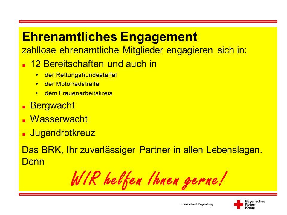 Kreisverband Regensburg Ehrenamtliches Engagement zahllose ehrenamtliche Mitglieder engagieren sich in: 12 Bereitschaften und auch in der Rettungshundestaffel der Motorradstreife dem Frauenarbeitskreis Bergwacht Wasserwacht Jugendrotkreuz Das BRK, Ihr zuverlässiger Partner in allen Lebenslagen.