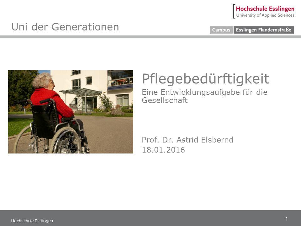 1 Pflegebedürftigkeit Eine Entwicklungsaufgabe für die Gesellschaft Prof. Dr. Astrid Elsbernd 18.01.2016 Hochschule Esslingen Uni der Generationen