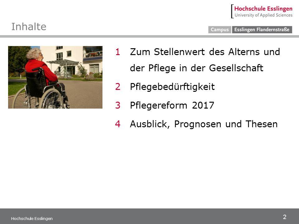 2 Hochschule Esslingen Inhalte 1Zum Stellenwert des Alterns und der Pflege in der Gesellschaft 2Pflegebedürftigkeit 3Pflegereform 2017 4Ausblick, Prognosen und Thesen