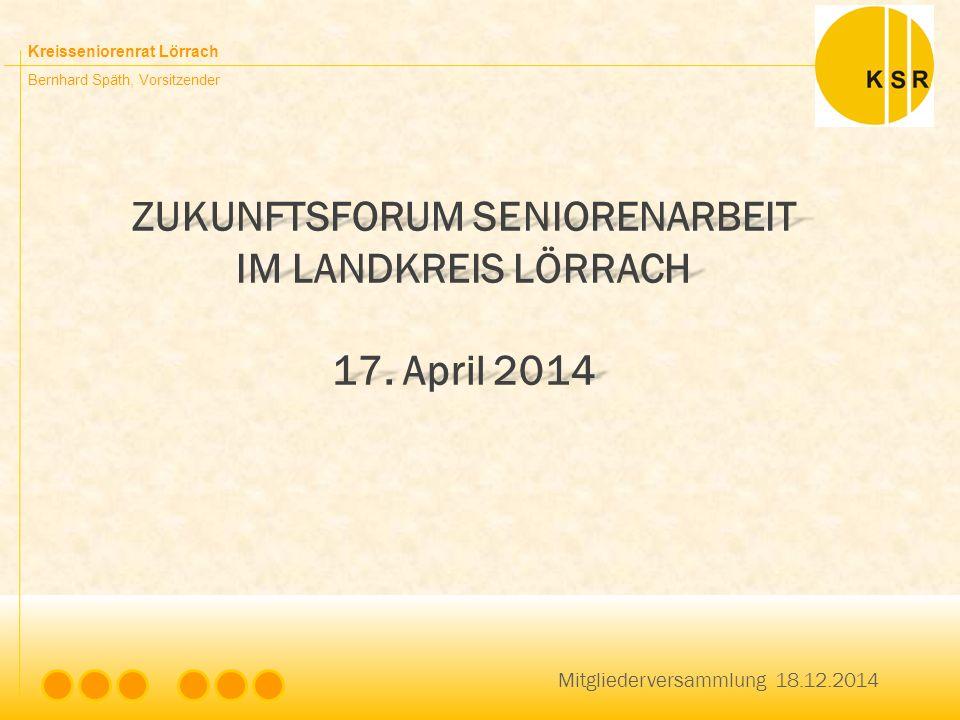 Kreisseniorenrat Lörrach Bernhard Späth, Vorsitzender ZUKUNFTSFORUM SENIORENARBEIT IM LANDKREIS LÖRRACH 17. April 2014 Mitgliederversammlung 18.12.201