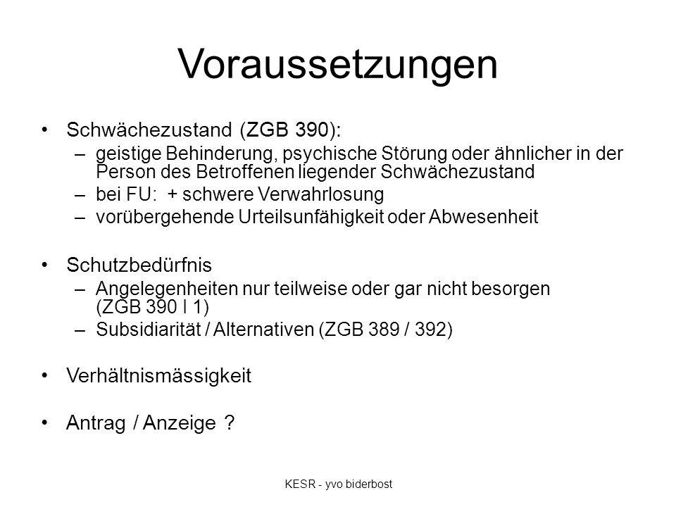 Voraussetzungen Schwächezustand (ZGB 390): –geistige Behinderung, psychische Störung oder ähnlicher in der Person des Betroffenen liegender Schwächezustand –bei FU: + schwere Verwahrlosung –vorübergehende Urteilsunfähigkeit oder Abwesenheit Schutzbedürfnis –Angelegenheiten nur teilweise oder gar nicht besorgen (ZGB 390 I 1) –Subsidiarität / Alternativen (ZGB 389 / 392) Verhältnismässigkeit Antrag / Anzeige .