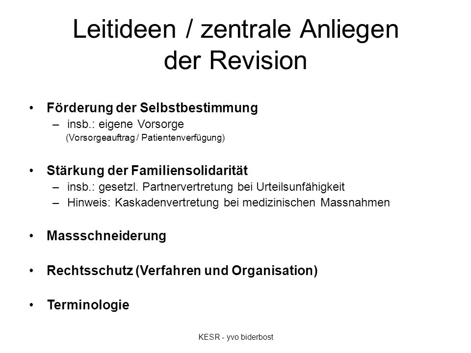 Leitideen / zentrale Anliegen der Revision Förderung der Selbstbestimmung –insb.: eigene Vorsorge (Vorsorgeauftrag / Patientenverfügung) Stärkung der