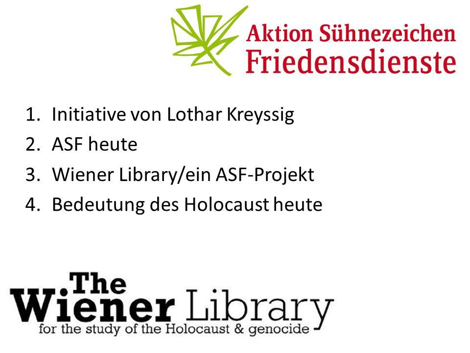 1.Initiative von Lothar Kreyssig 2.ASF heute 3.Wiener Library/ein ASF-Projekt 4.Bedeutung des Holocaust heute