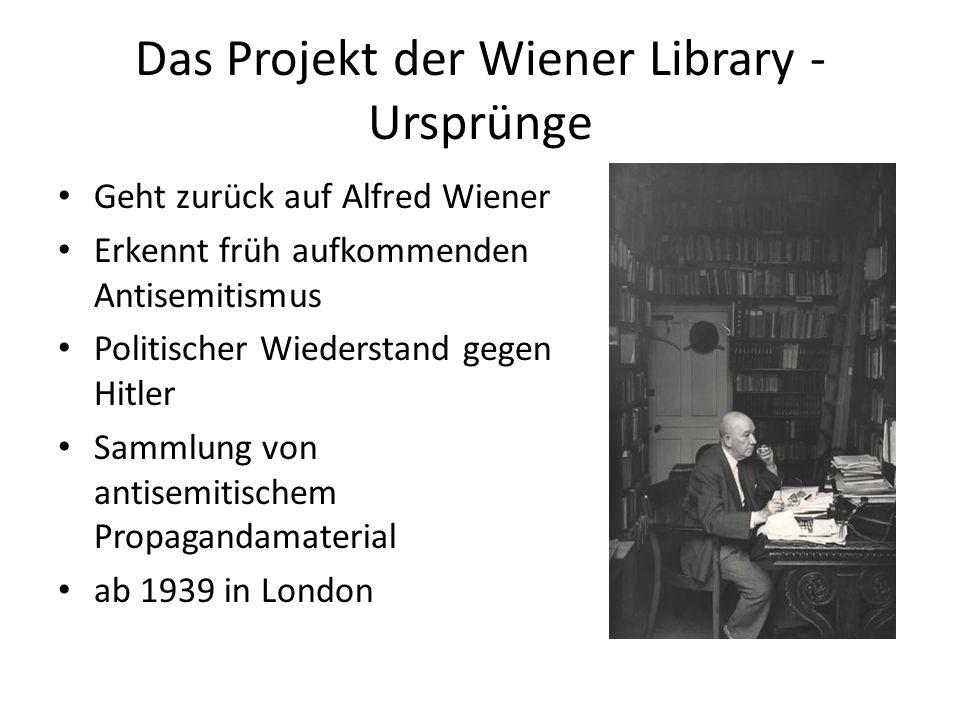 Das Projekt der Wiener Library - Ursprünge Geht zurück auf Alfred Wiener Erkennt früh aufkommenden Antisemitismus Politischer Wiederstand gegen Hitler Sammlung von antisemitischem Propagandamaterial ab 1939 in London