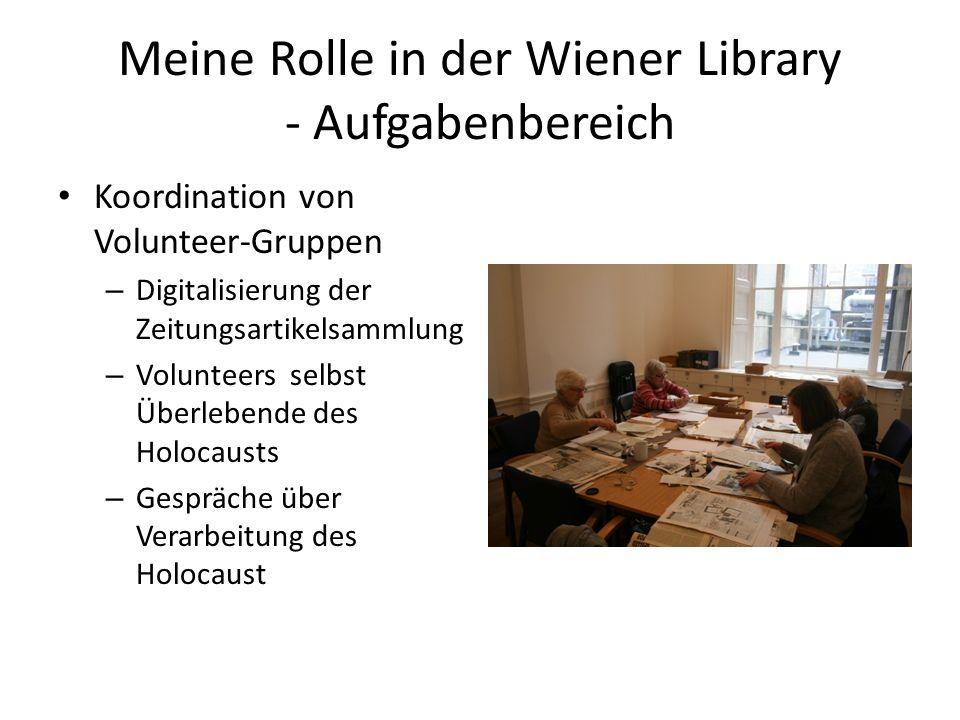 Meine Rolle in der Wiener Library - Aufgabenbereich Koordination von Volunteer-Gruppen – Digitalisierung der Zeitungsartikelsammlung – Volunteers selbst Überlebende des Holocausts – Gespräche über Verarbeitung des Holocaust