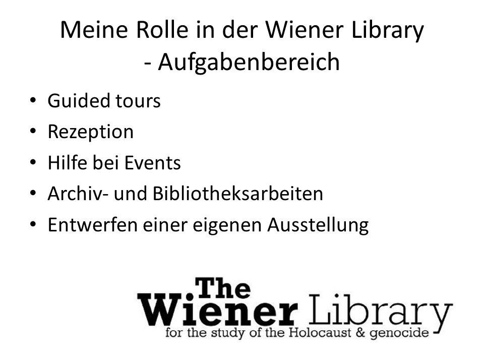 Meine Rolle in der Wiener Library - Aufgabenbereich Guided tours Rezeption Hilfe bei Events Archiv- und Bibliotheksarbeiten Entwerfen einer eigenen Au