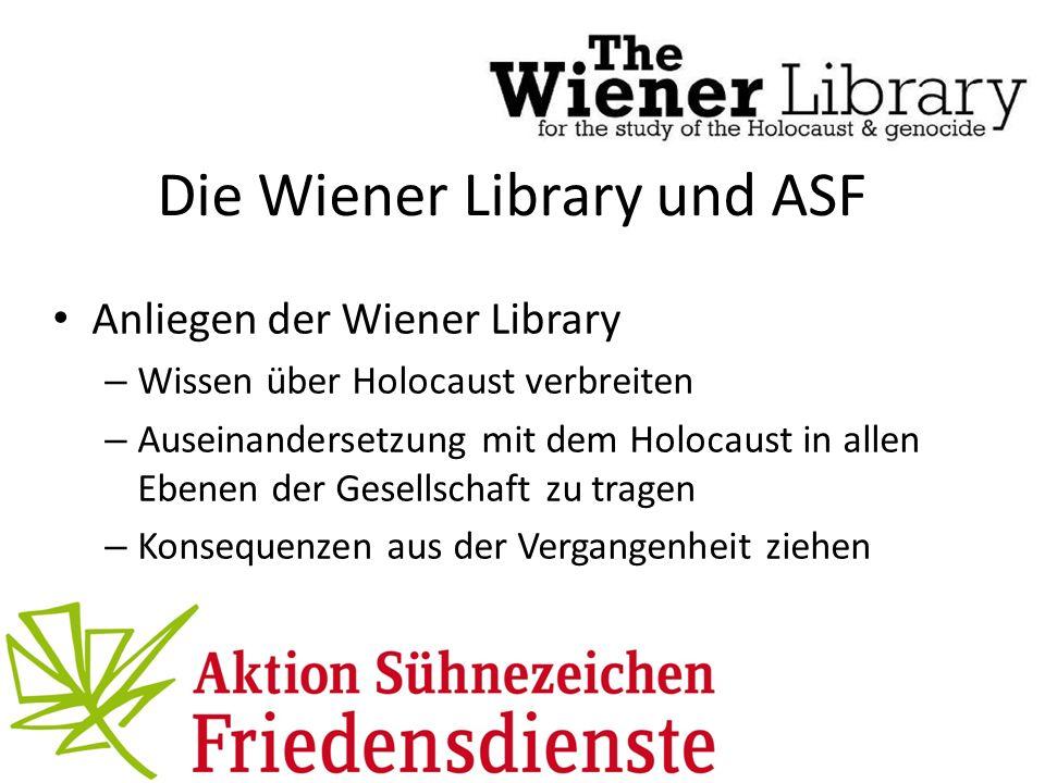 Die Wiener Library und ASF Anliegen der Wiener Library – Wissen über Holocaust verbreiten – Auseinandersetzung mit dem Holocaust in allen Ebenen der Gesellschaft zu tragen – Konsequenzen aus der Vergangenheit ziehen